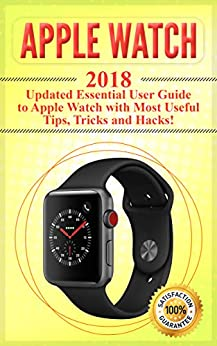 Apple Watch: 2018 Updated Essential User Guide to Apple Watch with Most Useful Tips, Tricks and Hacks! (Apple Watch 2018 , Apple Watch book ,apple watch kindle 1) by [King, Simon]