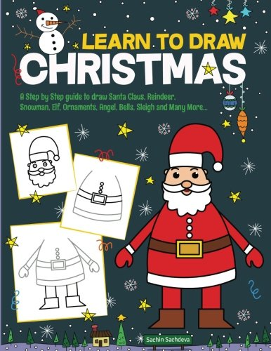 Learn to Draw Christmas: A Step by Step guide to draw Santa Claus, Reindeer,  Snowman, Elf, Ornaments, Angel, Bells, Sleigh and Many More -