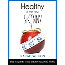 HEALTHY IS THE NEW SKINNY: Stop trying to be skinny, and start trying to be healthy (English Edition)