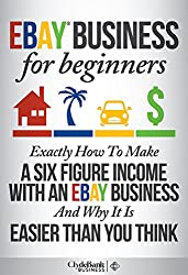 eBay Business: For Beginners - Exactly How I Make A Six Figure Income With My eBay Business And Why It Is Easier Than You Think (eBay, eBay business, ebay selling, ebay marketing) (English Edition)
