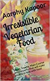 Irresistible Vegetarian Food: Soups, Snacks, Main Course and Desserts that will make you fall in love with food