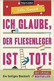 Ich glaube, der Fliesenleger ist tot!: Ein lustiges Baubuch: Julia Karnick