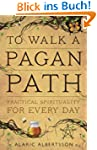 To Walk a Pagan Path: Practical Spiri...