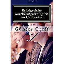 Erfolgreiche Marketingstrategien im Callcenter: Wie Sie mit den richtigen Marketingstrategien ihre Kunden, Mitarbeiter, Geschäftspartner und Stakeholder begeistern