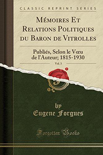 Mémoires Et Relations Politiques Du Baron de Vitrolles, Vol. 3: Publiés, Selon Le Voeu de l'Auteur; 1815-1930 (Classic Reprint) par Eugene Forgues