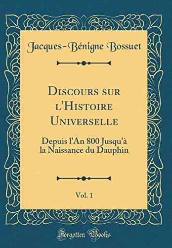 Discours Sur l'Histoire Universelle, Vol. 1: Depuis l'An 800 Jusqu'à La Naissance Du Dauphin (Classic Reprint) par Jacques-Benigne Bossuet