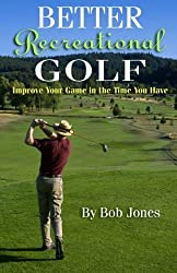 Better Recreational Golf: Improve Your Game In The Time You Have by Bob Jones (2009-02-09)
