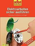 Elektroarbeiten sicher ausführen - Profiwissen für Heimwerker: Planung, Installation, Montage