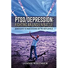 PTSD/Depression: Fighting an Unseen Battle: Strategies to Maneuvering On the Battlefield (English Edition)