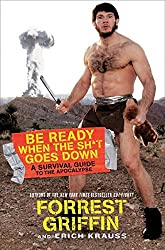 Be Ready When the Sh*t Goes Down: A Survival Guide to the Apocalypse by Forrest Griffin (2010-08-03)