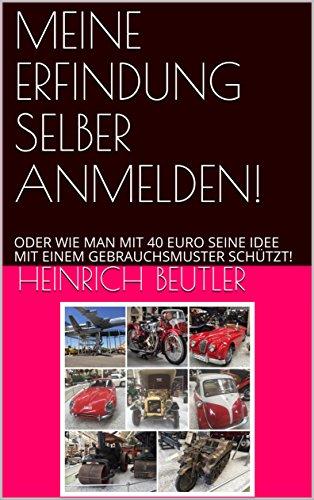 MEINE ERFINDUNG SELBER ANMELDEN!: ODER WIE MAN  MIT 40 EURO  SEINE IDEE MIT EINEM  GEBRAUCHSMUSTER SCHÜTZT!