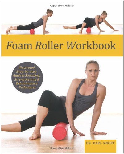 Foam Roller Workbook: Illustrated Step-by-Step Guide to Stretching, Strengthening and Rehabilitative Techniques