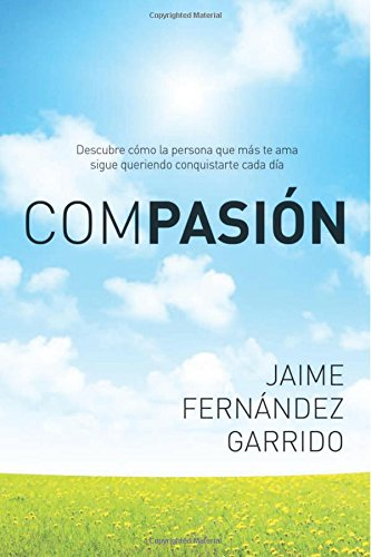 Compasion: Descubre Como La Persona Que Mas Te AMA Sigue Queriendo Conquistarte Cada Dia