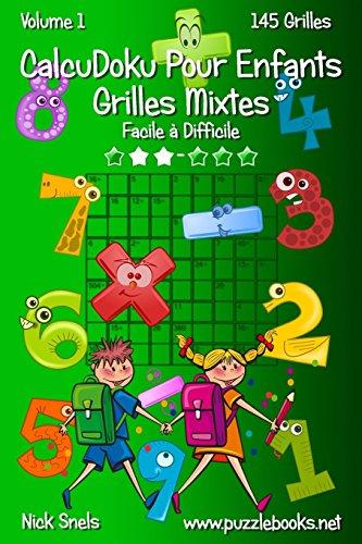 CalcuDoku Pour Enfants Grilles Mixtes - Facile à Difficile - Volume 1 - 145 Grilles par Nick Snels