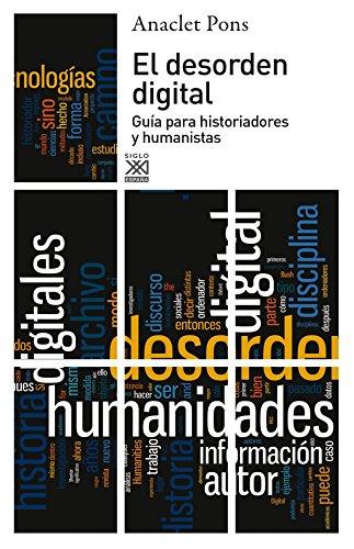 El desorden digital: Guía para historiadores y humanistas (Siglo XXI de España General) por Anaclet Pons Pons