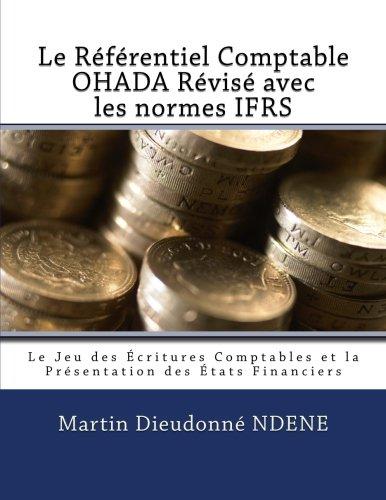 Le Referentiel Comptable OHADA Revise en vigueur des 2018 avec les normes IFRS: Le Jeu des Écritures Comptables et la  Présentation des États Financiers par Martin Dieudonne Ndene