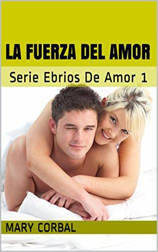 La Fuerza Del Amor: Serie Ebrios De Amor 1 por Mary Corbal
