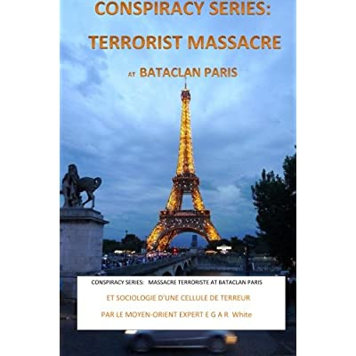 CONSPIRACY SERIES: TERRORISTS MASSACRE AT BATACLAN PARIS French Version: and SOCIOLOGY of a TERROR CELL by Middle East Expert EGAR White