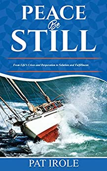 PEACE BE STILL: From Life's Crises and Desperation to Solution and Fulfillment (English Edition) van [Irole, Pat]