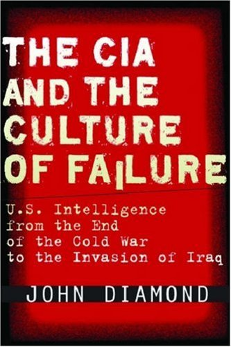 The CIA and the Culture of Failure: U.S. Intelligence from the End of the Cold War to the Invasion of Iraq (Stanford Security Studies) by John Diamond (15-Sep-2008) Hardcover