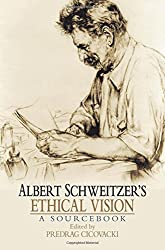 Albert Schweitzer's Ethical Vision A Sourcebook