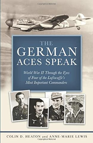 The German Aces Speak: World War II Through the Eyes of Four of the Luftwaffe's Most Important