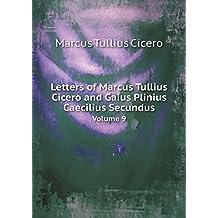 Letters of Marcus Tullius Cicero and Gaius Plinius Caecilius Secundus Volume 9