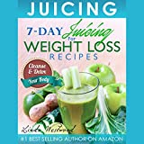 Juicing: 7-Day Juicing for Weight Loss Recipes: Cleanse & Detox Your Body