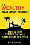 The Wealthy Health Copywriter: How to Earn ,000 For Every Sales Letter You Write