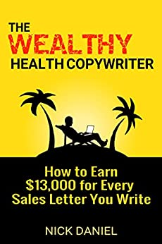 The Wealthy Health Copywriter: How to Earn $13,000 For Every Sales Letter You Write (English Edition) par [Daniel, Nick]