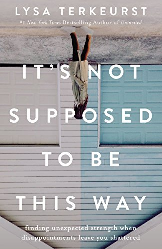 It's Not Supposed to Be This Way: Finding Unexpected Strength When Disappointments Leave You Shattered (English Edition)