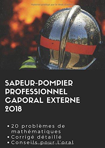 Sapeur-pompier professionnel caporal externe 2018: 20 problèmes de mathématiques Corrigé détaillé Conseil pour l'oral par WPC David