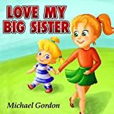 Love My Big Sister: (Children's book about a Little Girl Who Adores Her Big Sister, Picture Books, Preschool Books, Ages 3-5, Baby Books, Kids Book, Bedtime Story)