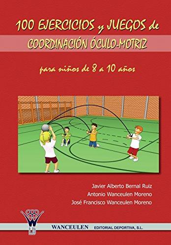 100 Ejercicios Y Juegos De Coordinación Óculo-Motriz Para Niños De 8 A 10 Años por Javier Alberto Bernal Ruiz