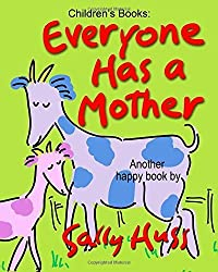 Children's Books: EVERYONE HAS A MOTHER: (Fun, Adorable, Rhyming Bedtime Story/Picture Book, for Beginner Readers, Honoring Mothers of all Kinds, Including Animals, Ages 2-8) by Huss, Sally (2015) Paperback