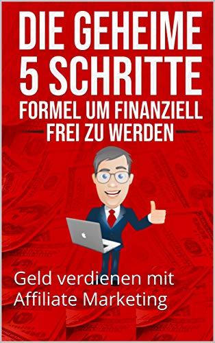 Die geheime 5 Schritte Formel um finanziell frei zu werden mit Affiliate Marketing