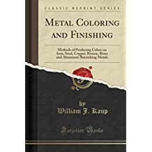 Metal Coloring and Finishing: Methods of Producing Colors on Iron, Steel, Copper, Bronze, Brass and Aluminum Burnishing Metals (Classic Reprint)