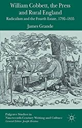 William Cobbett, the Press and Rural England: Radicalism and the Fourth Estate, 1792-1835 (Palgrave Studies in Nineteenth-Century Writing and Culture) by J. Grande (2014-07-30)