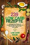 239 Low Carb Rezepte: Kohlenhydratfreie Rezepte für Frühstück, Mittagessen, Abendessen und Desserts inkl. 14  Tage Low Carb Ernährungsplan (Rezepte ohne Kohlenhydrate, Low Carb Kochbuch, Abnehmen)