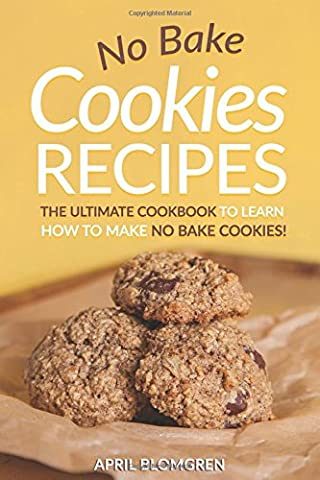 No Bake Cookies Recipes: The Ultimate Cook Book to Learn How to Make No Bake Cookies!