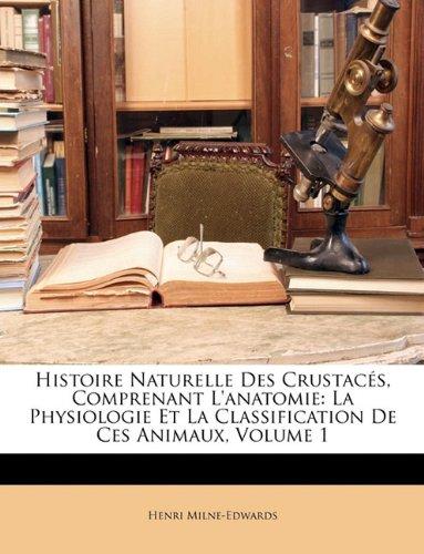 Histoire Naturelle Des Crustaces, Comprenant L'Anatomie: La Physiologie Et La Classification de Ces Animaux, Volume 1