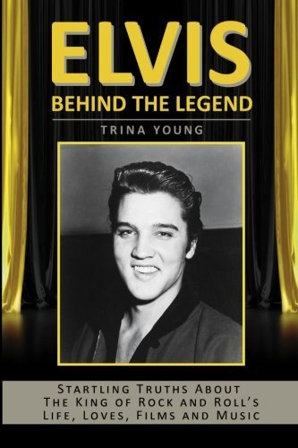 Elvis: Behind The Legend: Startling Truths About The King Of Rock And Roll's Life, Loves, Films And Music by Trina Young (2015-09-16)