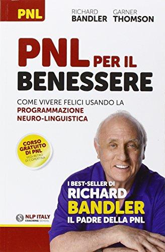 PNL per il benessere. Come vivere felici usando la Programmazione Neuro-Linguistica