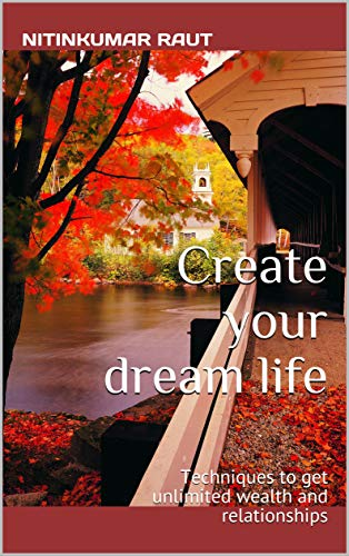 Create your dream life: Techniques to get unlimited wealth and relationships (English Edition)