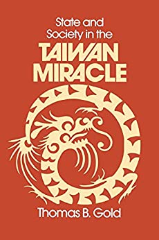 State and Society in the Taiwan Miracle (Taiwan in the Modern World (M.E. Sharpe Paperback)) by [Gold, Thomas B.]