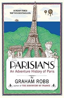 Parisians: An Adventure History of Paris by [Robb, Graham]