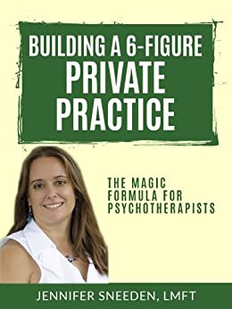 Building a 6-Figure Private Practice: The Magic Formula for Psychotherapists (English Edition) von [Sneeden, Jennifer]