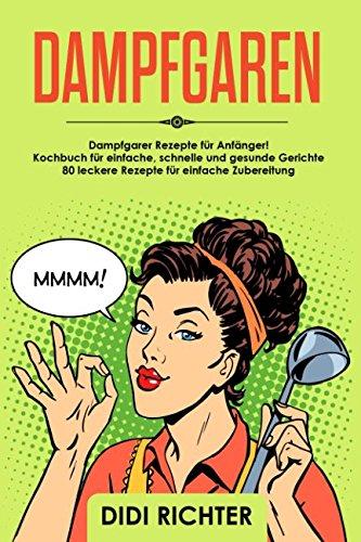 Dampfgaren: Dampfgarer Rezepte für Anfänger! Kochbuch für einfache, schnelle und gesunde...