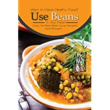 Want to Have Healthy Food? Use Beans in Your Food: Enjoy the Best Bean Soup Recipes! (English Edition)