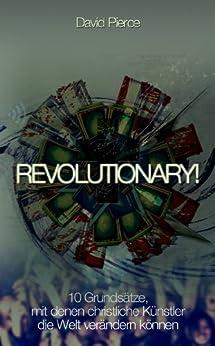 Revolutionary!: 10 Grundsätze, mit denen christliche Künstler die Welt verändern können von [Pierce, David, Pierce, Aaron, Pierce, Benjamin]